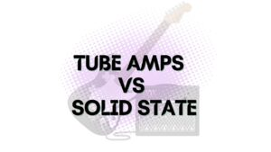 Tube Amps vs Solid State